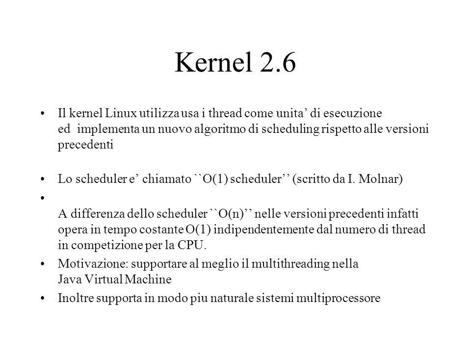 Scheduler Kernel 2.6 Ogni CPU ha una runqueue chiamata active runqueu con 140 code di priorita` (liste) gestite FIFO –Prime 100 priorita: real time task –Ultime 40: user tarsk Ogni task ha a disposizione un quanto di tempo (round robin su ogni coda di priorita) Inoltre ogni CPU ha una expired runqueue con la stessa struttura della active runqueue Quando un processo termina il suo time-slice viene rucalcolata la priorita e il processo viene aggiunto in coda alla lista della nuova priorita nella expired runqueue Se non ci sono task da eseguire per una certa priorita nella active runqueue Si scambiano active ed expired (expired diventa la nuova active runqueue)