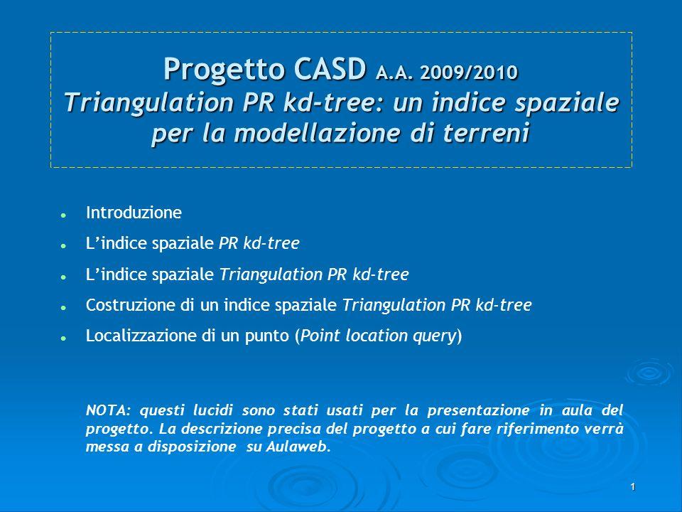 1 Progetto CASD A.A. 2009/2010 Triangulation PR kd-tree: un indice spaziale per la modellazione di terreni Introduzione Lindice spaziale PR kd-tree Li