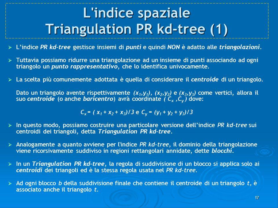 17 L'indice spaziale Triangulation PR kd-tree (1) Lindice PR kd-tree gestisce insiemi di punti e quindi NON è adatto alle triangolazioni. Tuttavia pos
