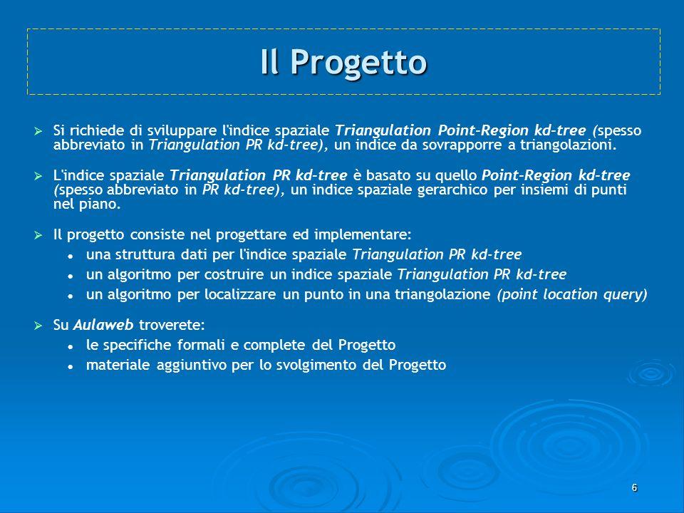 7 La Prima Parte del Progetto Nella prima parte del Progetto si dovrà costruire l indice spaziale Triangulation PR kd-tree a partire da una griglia di triangoli fornita in input.