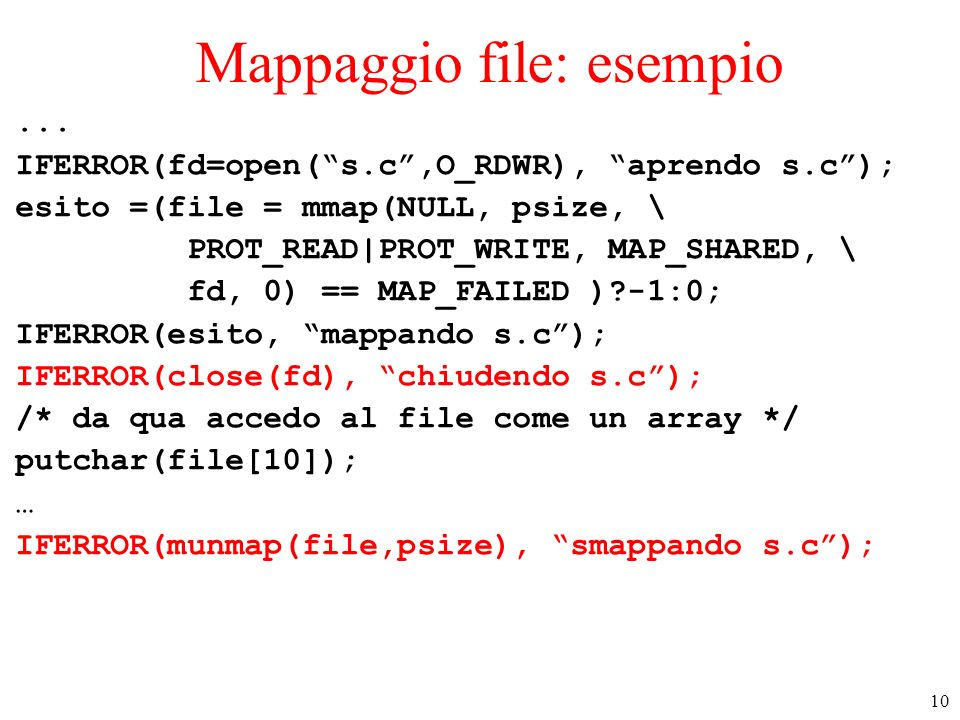 10 Mappaggio file: esempio... IFERROR(fd=open(s.c,O_RDWR), aprendo s.c); esito =(file = mmap(NULL, psize, \ PROT_READ PROT_WRITE, MAP_SHARED, \ fd, 0)