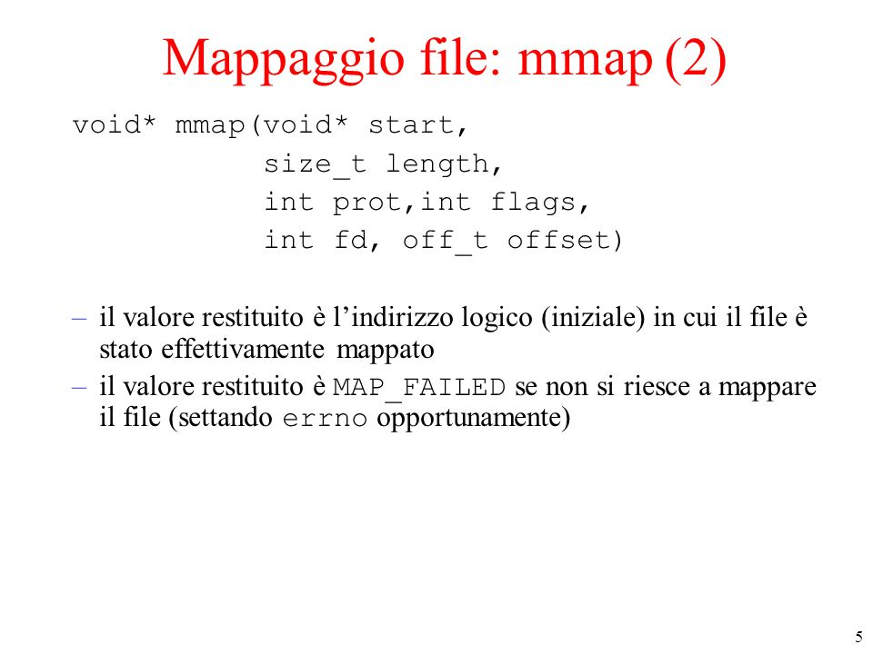 5 Mappaggio file: mmap (2) void* mmap(void* start, size_t length, int prot,int flags, int fd, off_t offset) –il valore restituito è lindirizzo logico