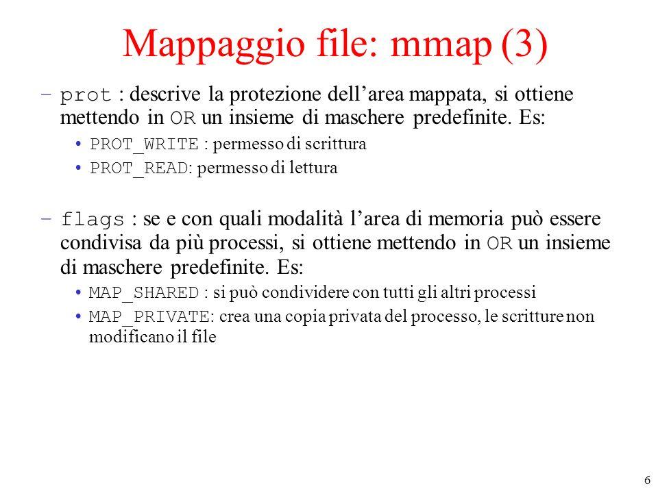 6 Mappaggio file: mmap (3) –prot : descrive la protezione dellarea mappata, si ottiene mettendo in OR un insieme di maschere predefinite. Es: PROT_WRI