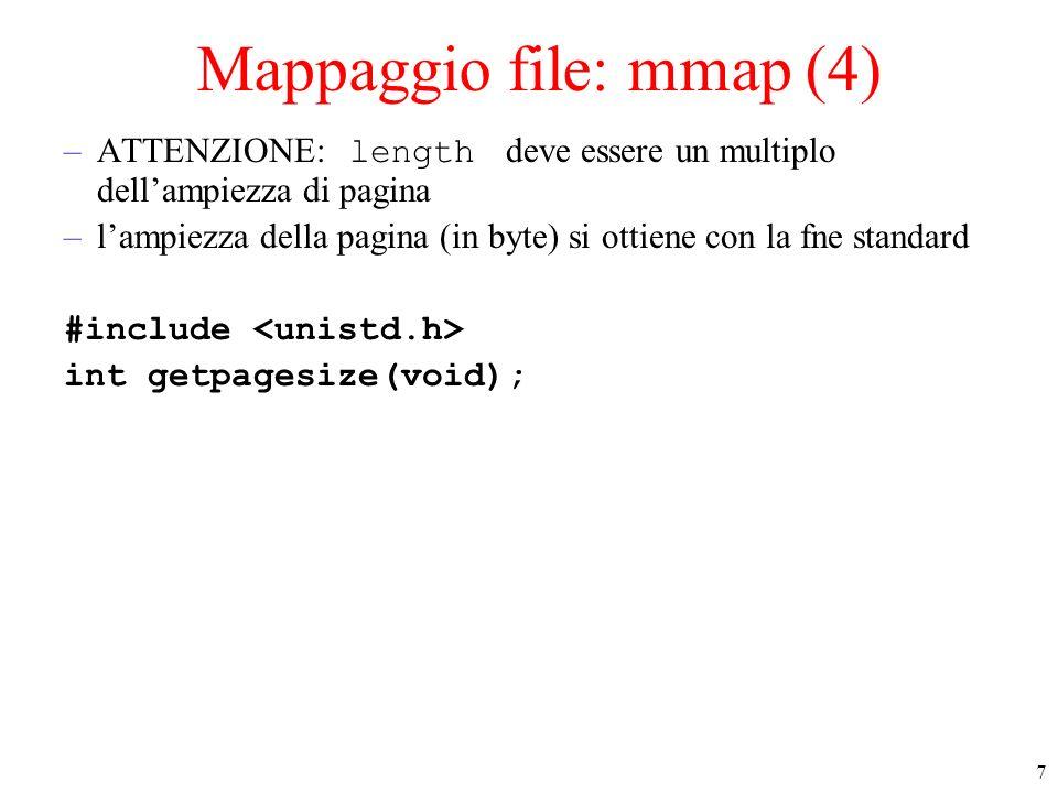 8 Mappaggio file: mmap (5) int fd, psize, esito; char* file; /* puntatore area mappata */ psize = getpagesize(); /* ampiezza pagina */ IFERROR(fd=open(s.c,O_RDWR), aprendo s.c); /* esito è -1 se la mmap() e fallita */ esito =(file = mmap(NULL, psize, \ PROT_READ|PROT_WRITE, MAP_SHARED, \ fd, 0) == MAP_FAILED )?-1:0; IFERROR(esito, mappando s.c); /* da qua accedo al file come un array */ putchar(file[10]);