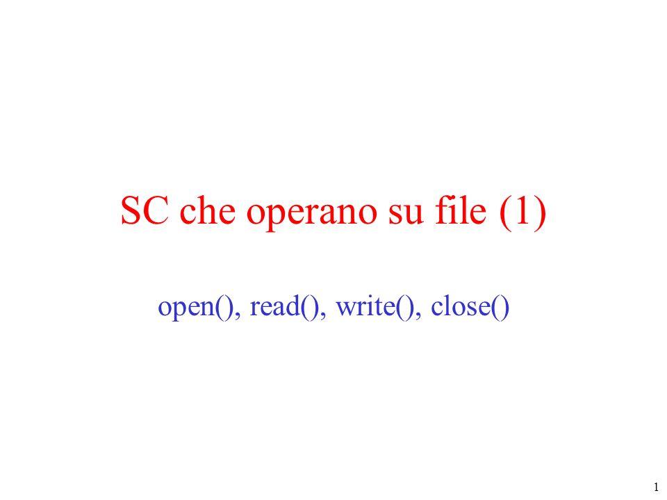 2 Apertura di un file : SC open() int open(const char * pathname, int flags) –pathname : PN relativo o assoluto del file –flags : indicano come voglio accedere al file O_RDONLY sola lettura, O_WRONLY sola scrittura, O_RDWR entrambe eventualmente messe in or bit a bit una o più delle seguenti maschere : O_APPEND scrittura in coda al file, O_CREAT se il file non esiste deve essere creato, O_TRUNC in fase di creazione, se il file esiste viene sovrascritto, O_EXCL in fase di creazione, se il file esiste si da errore