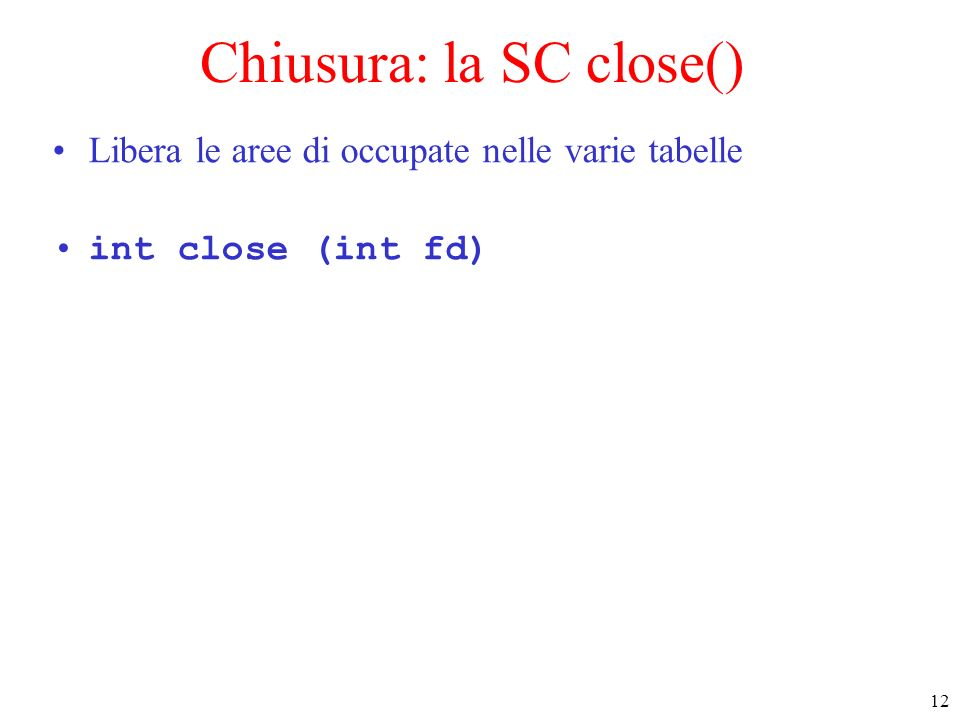 12 Chiusura: la SC close() Libera le aree di occupate nelle varie tabelle int close (int fd)