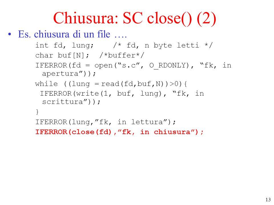 13 Chiusura: SC close() (2) Es. chiusura di un file …. int fd, lung; /* fd, n byte letti */ char buf[N]; /*buffer*/ IFERROR(fd = open(s.c, O_RDONLY),