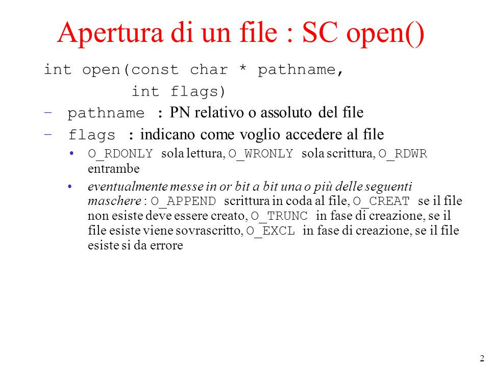 2 Apertura di un file : SC open() int open(const char * pathname, int flags) –pathname : PN relativo o assoluto del file –flags : indicano come voglio