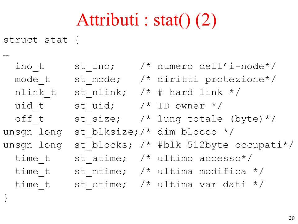 20 Attributi : stat() (2) struct stat { … ino_t st_ino; /* numero delli-node*/ mode_t st_mode; /* diritti protezione*/ nlink_t st_nlink; /* # hard lin