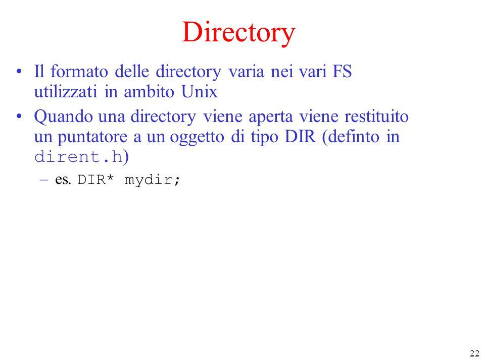22 Directory Il formato delle directory varia nei vari FS utilizzati in ambito Unix Quando una directory viene aperta viene restituito un puntatore a
