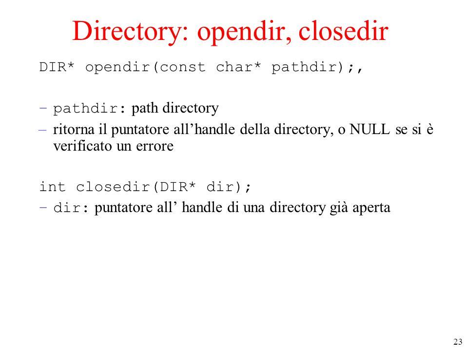 23 Directory: opendir, closedir DIR* opendir(const char* pathdir);, –pathdir: path directory –ritorna il puntatore allhandle della directory, o NULL s