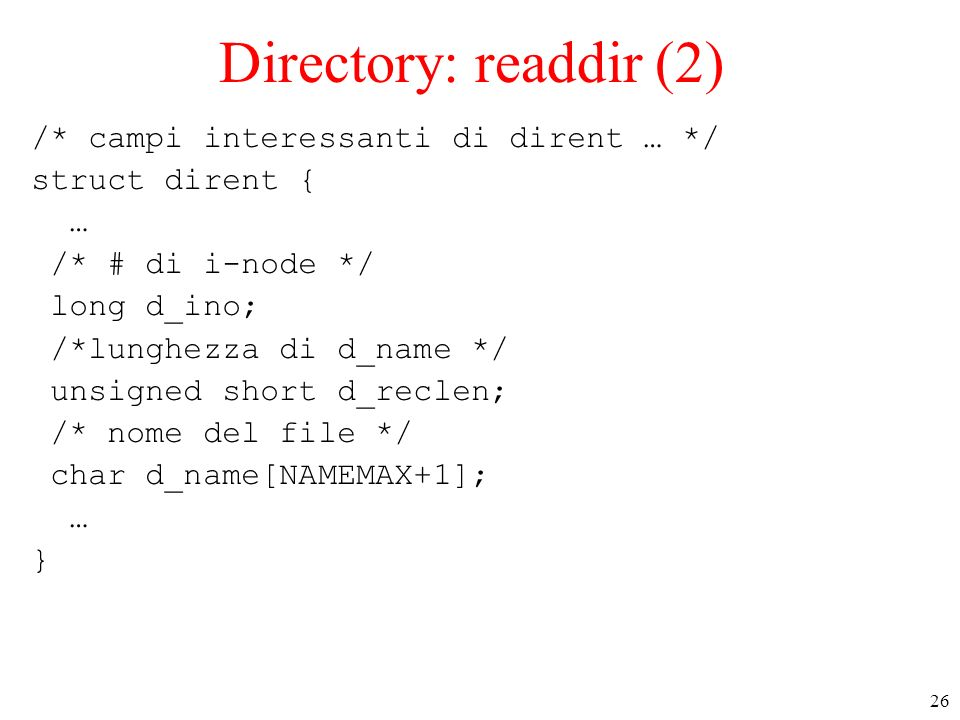 26 Directory: readdir (2) /* campi interessanti di dirent … */ struct dirent { … /* # di i-node */ long d_ino; /*lunghezza di d_name */ unsigned short