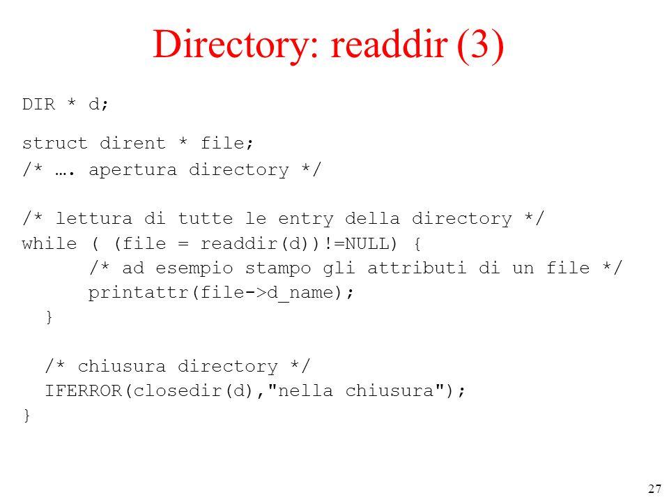 27 Directory: readdir (3) DIR * d; struct dirent * file; /* …. apertura directory */ /* lettura di tutte le entry della directory */ while ( (file = r