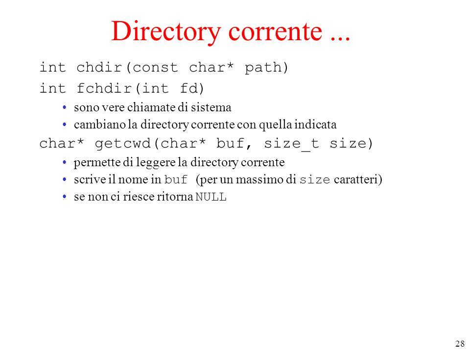 28 Directory corrente... int chdir(const char* path) int fchdir(int fd) sono vere chiamate di sistema cambiano la directory corrente con quella indica
