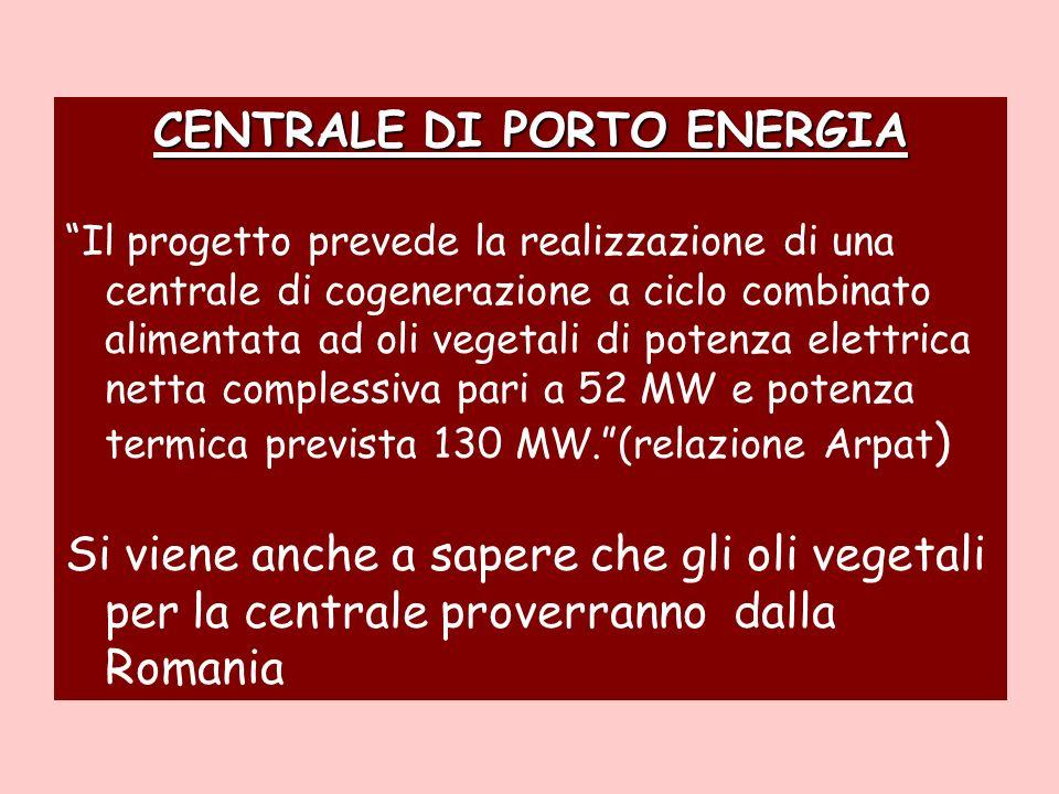 CENTRALE DI PORTO ENERGIA Il progetto prevede la realizzazione di una centrale di cogenerazione a ciclo combinato alimentata ad oli vegetali di potenza elettrica netta complessiva pari a 52 MW e potenza termica prevista 130 MW.(relazione Arpat ) Si viene anche a sapere che gli oli vegetali per la centrale proverranno dalla Romania