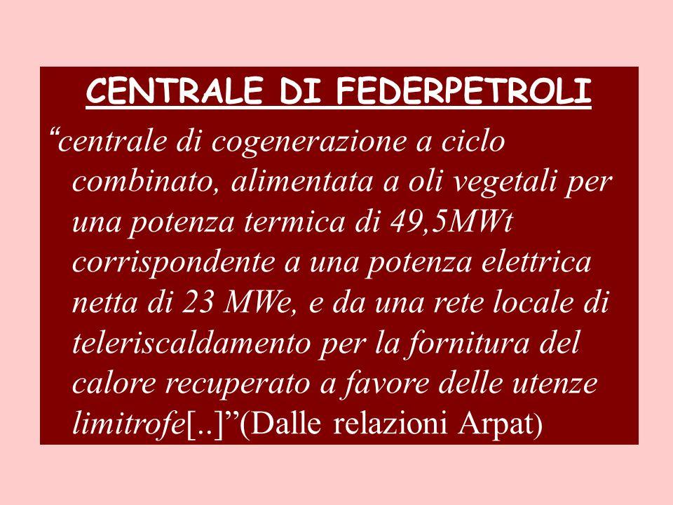 CENTRALE DI FEDERPETROLI centrale di cogenerazione a ciclo combinato, alimentata a oli vegetali per una potenza termica di 49,5MWt corrispondente a una potenza elettrica netta di 23 MWe, e da una rete locale di teleriscaldamento per la fornitura del calore recuperato a favore delle utenze limitrofe[..](Dalle relazioni Arpat )
