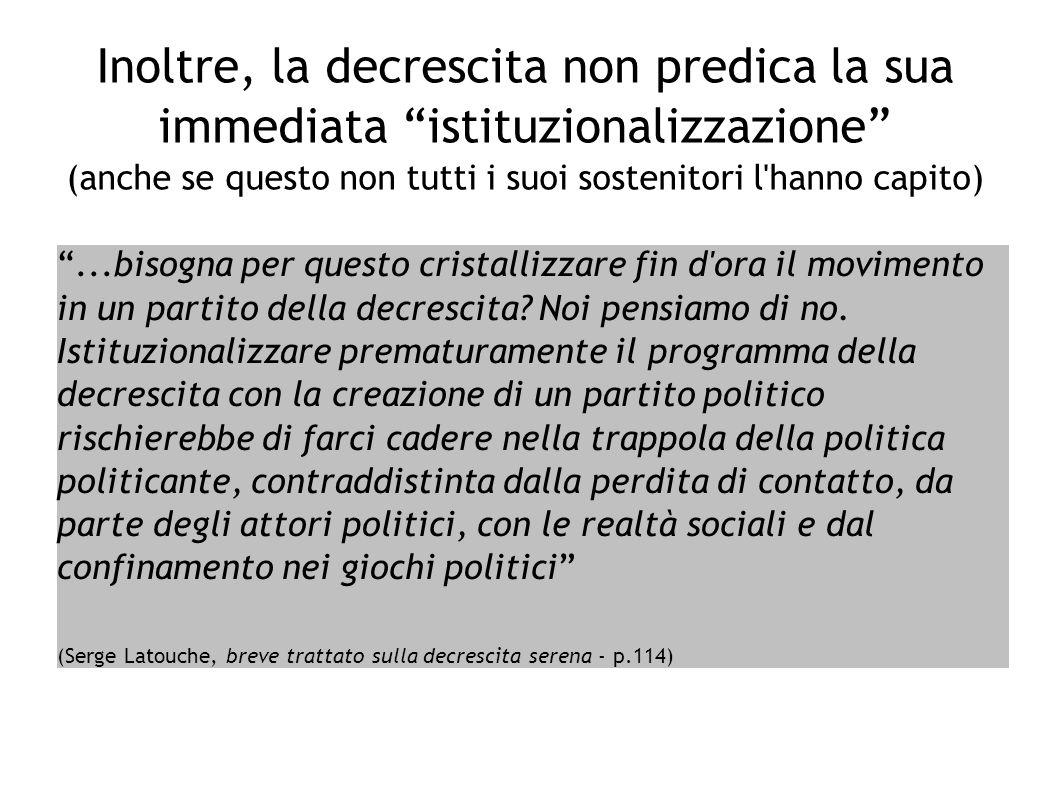 Inoltre, la decrescita non predica la sua immediata istituzionalizzazione (anche se questo non tutti i suoi sostenitori l'hanno capito)...bisogna per
