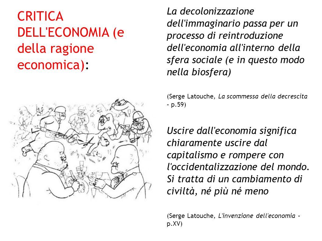 CRITICA DELL'ECONOMIA (e della ragione economica): La decolonizzazione dell'immaginario passa per un processo di reintroduzione dell'economia all'inte