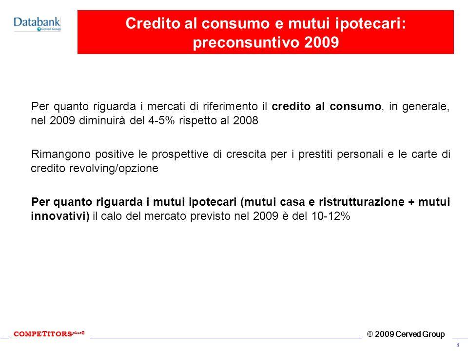 COMPE T ITORS plus ® © 2009 Cerved Group 8 Credito al consumo e mutui ipotecari: preconsuntivo 2009 Per quanto riguarda i mercati di riferimento il cr