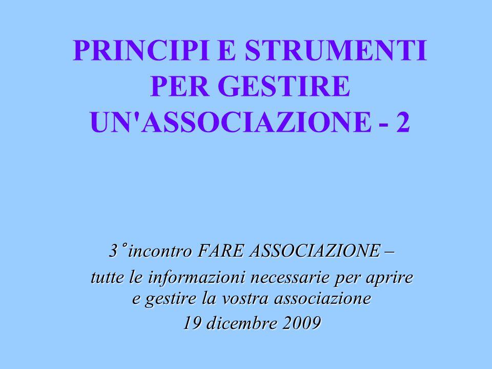 PRINCIPI E STRUMENTI PER GESTIRE UN ASSOCIAZIONE - 2 3° incontro FARE ASSOCIAZIONE – tutte le informazioni necessarie per aprire e gestire la vostra associazione 19 dicembre 2009