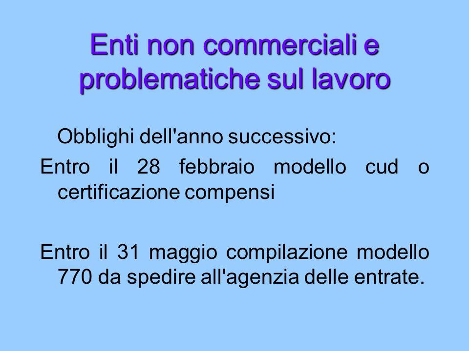Enti non commerciali e problematiche sul lavoro Obblighi dell anno successivo: Entro il 28 febbraio modello cud o certificazione compensi Entro il 31 maggio compilazione modello 770 da spedire all agenzia delle entrate.