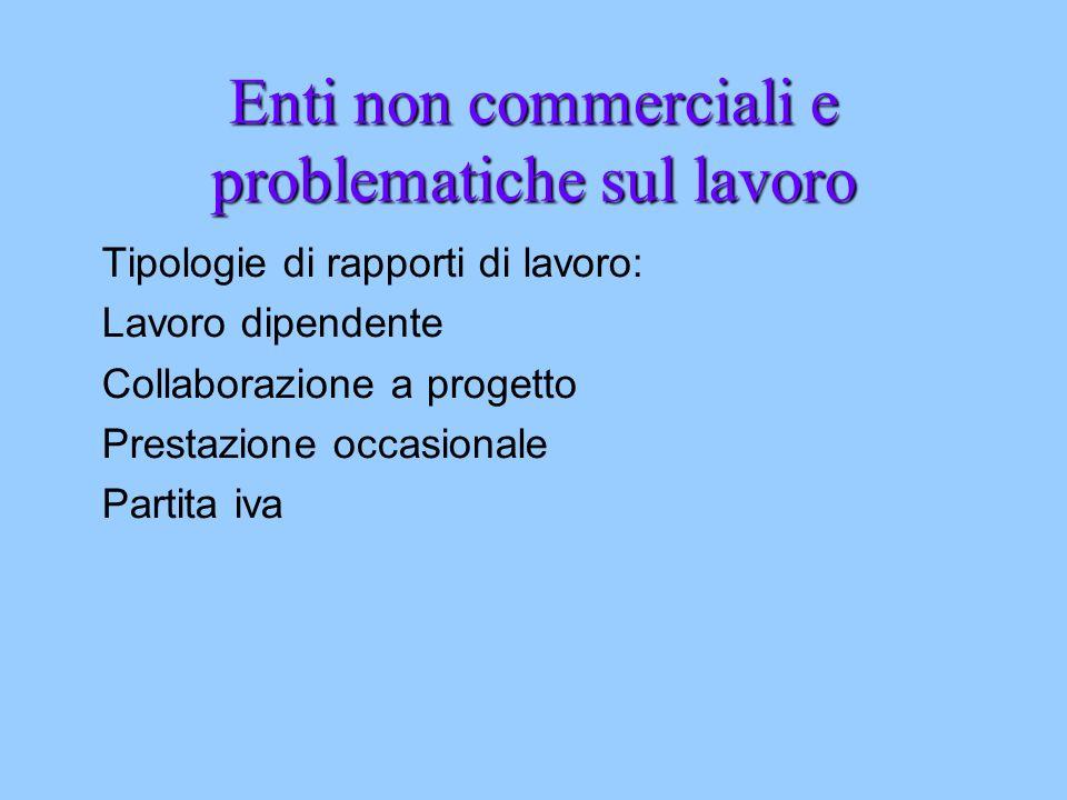 Enti non commerciali e problematiche sul lavoro Tipologie di rapporti di lavoro: Lavoro dipendente Collaborazione a progetto Prestazione occasionale Partita iva