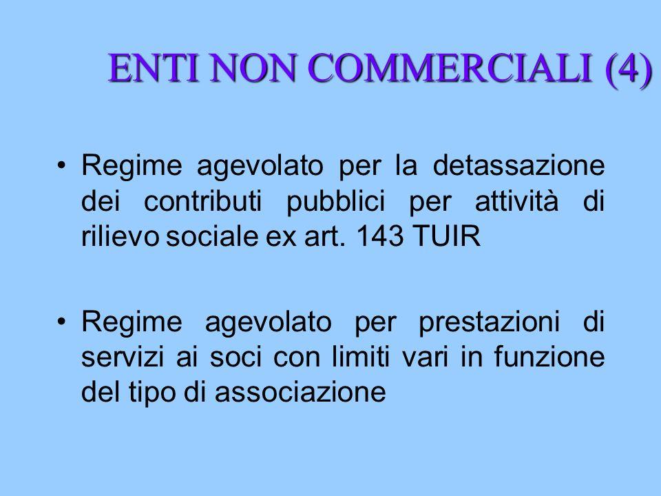 ENTI NON COMMERCIALI (4) Regime agevolato per la detassazione dei contributi pubblici per attività di rilievo sociale ex art. 143 TUIR Regime agevolat