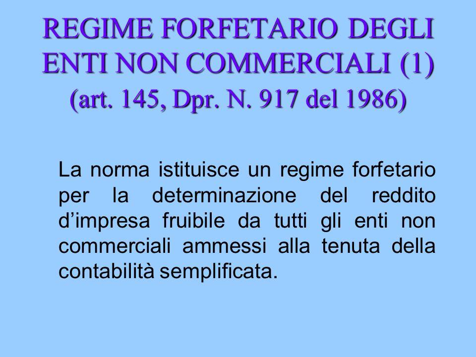 REGIME FORFETARIO DEGLI ENTI NON COMMERCIALI (1) (art. 145, Dpr. N. 917 del 1986) La norma istituisce un regime forfetario per la determinazione del r