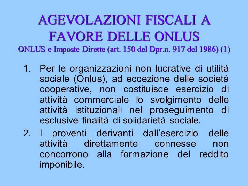 AGEVOLAZIONI FISCALI A FAVORE DELLE ONLUS ONLUS e Imposte Dirette (art. 150 del Dpr.n. 917 del 1986) (1) 1.Per le organizzazioni non lucrative di util
