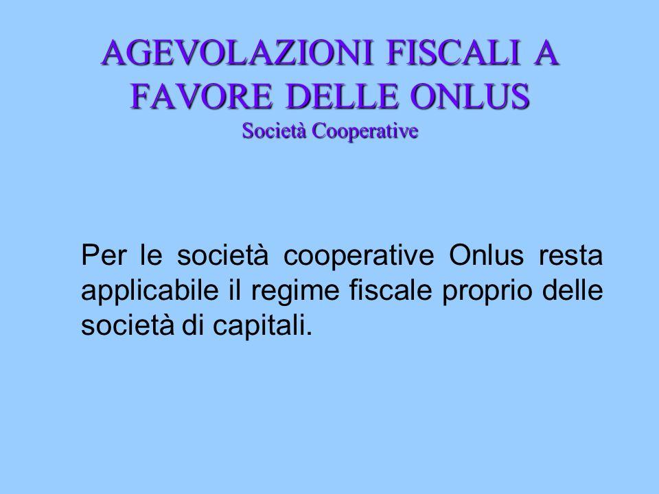 AGEVOLAZIONI FISCALI A FAVORE DELLE ONLUS Società Cooperative Per le società cooperative Onlus resta applicabile il regime fiscale proprio delle socie