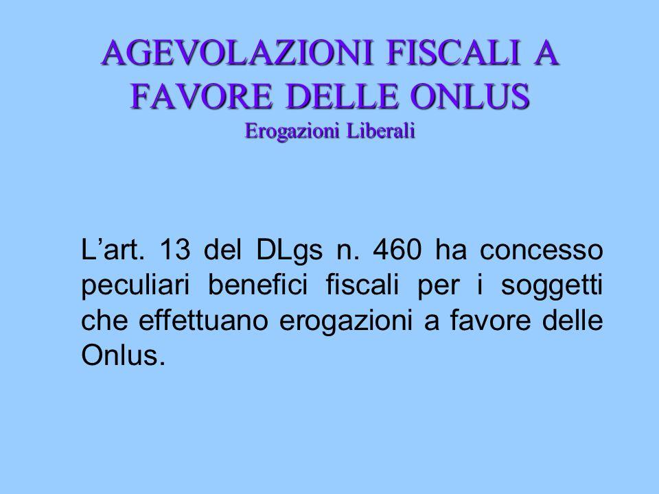 AGEVOLAZIONI FISCALI A FAVORE DELLE ONLUS Erogazioni Liberali Lart. 13 del DLgs n. 460 ha concesso peculiari benefici fiscali per i soggetti che effet