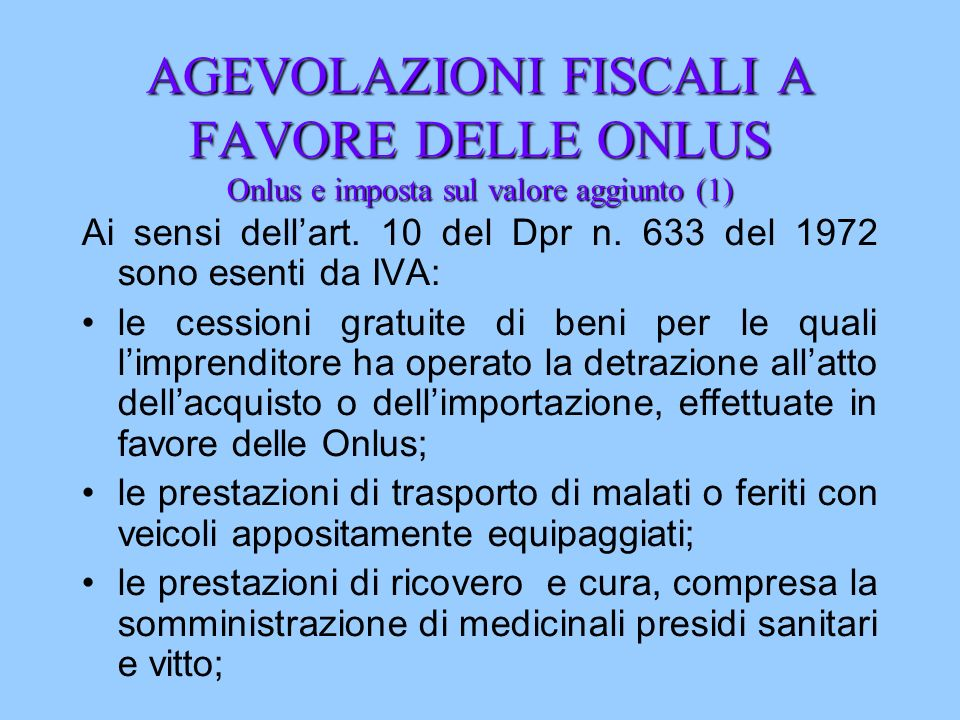 AGEVOLAZIONI FISCALI A FAVORE DELLE ONLUS Onlus e imposta sul valore aggiunto (1) Ai sensi dellart. 10 del Dpr n. 633 del 1972 sono esenti da IVA: le
