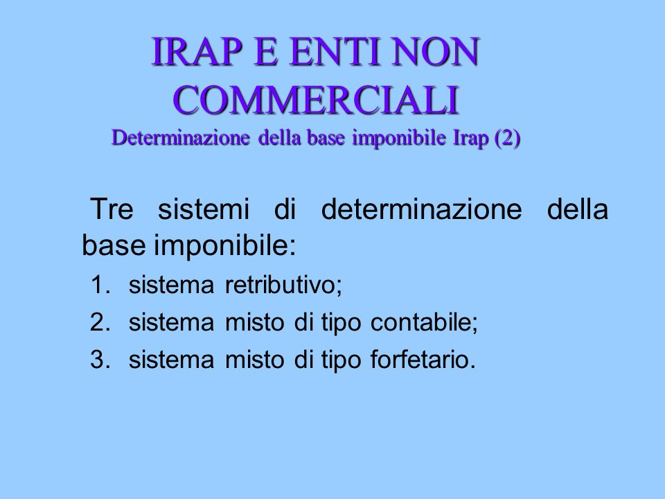 IRAP E ENTI NON COMMERCIALI Determinazione della base imponibile Irap (2) Tre sistemi di determinazione della base imponibile: 1.sistema retributivo;