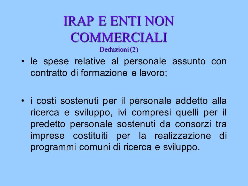 IRAP E ENTI NON COMMERCIALI Deduzioni (2) le spese relative al personale assunto con contratto di formazione e lavoro; i costi sostenuti per il person