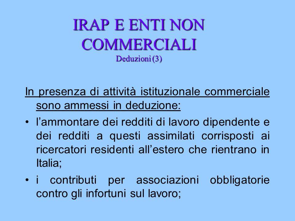 IRAP E ENTI NON COMMERCIALI Deduzioni (3) In presenza di attività istituzionale commerciale sono ammessi in deduzione: lammontare dei redditi di lavor