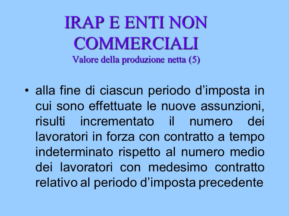 IRAP E ENTI NON COMMERCIALI Valore della produzione netta (5) alla fine di ciascun periodo dimposta in cui sono effettuate le nuove assunzioni, risult