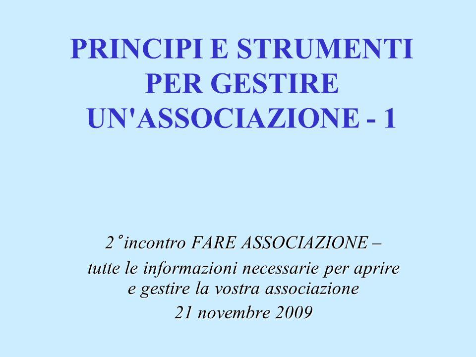 PRINCIPI E STRUMENTI PER GESTIRE UN ASSOCIAZIONE - 1 2° incontro FARE ASSOCIAZIONE – tutte le informazioni necessarie per aprire e gestire la vostra associazione 21 novembre 2009