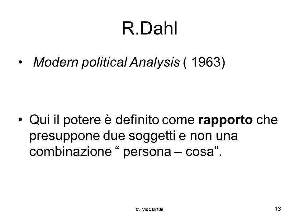 c. vacante13 R.Dahl Modern political Analysis ( 1963) Qui il potere è definito come rapporto che presuppone due soggetti e non una combinazione person