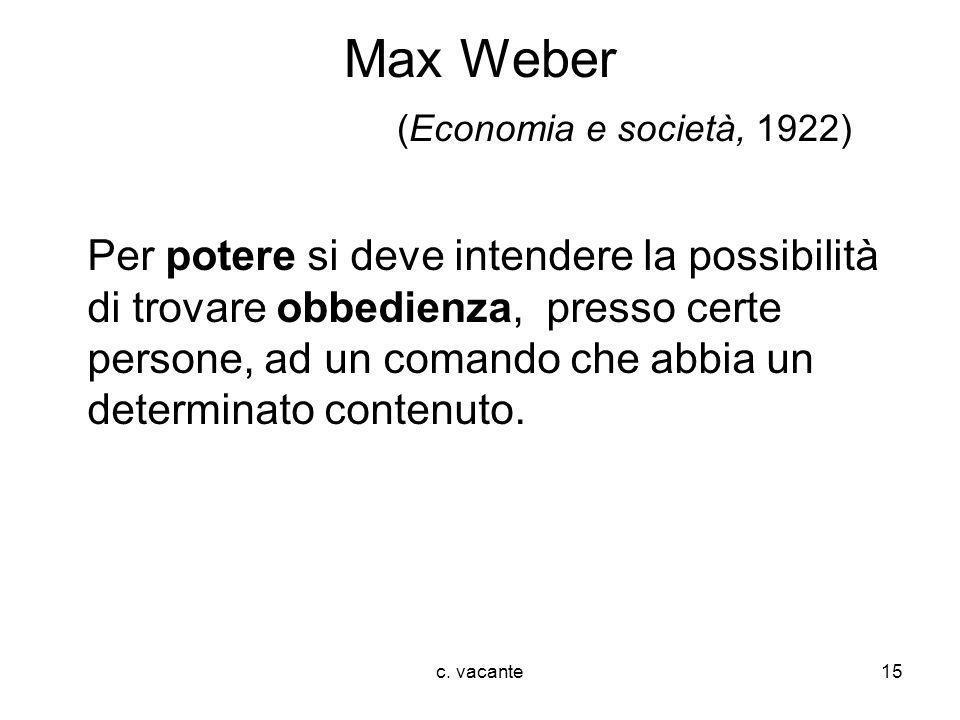 c. vacante15 Max Weber (Economia e società, 1922) Per potere si deve intendere la possibilità di trovare obbedienza, presso certe persone, ad un coman