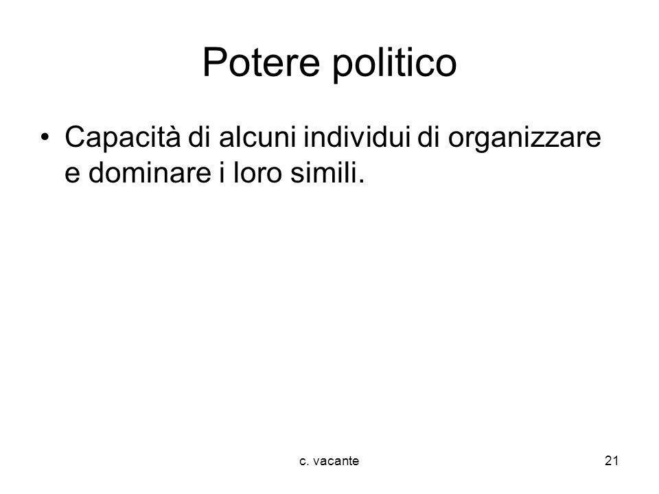 c. vacante21 Potere politico Capacità di alcuni individui di organizzare e dominare i loro simili.