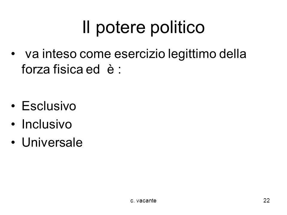 c. vacante22 Il potere politico va inteso come esercizio legittimo della forza fisica ed è : Esclusivo Inclusivo Universale