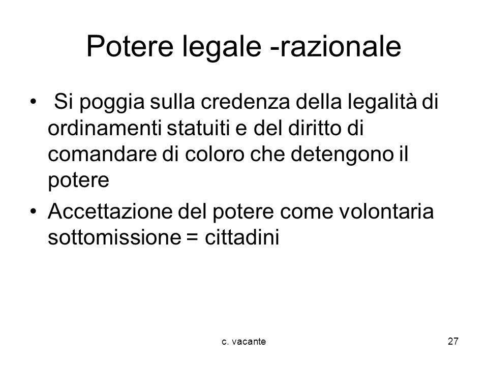 c. vacante27 Potere legale -razionale Si poggia sulla credenza della legalità di ordinamenti statuiti e del diritto di comandare di coloro che detengo