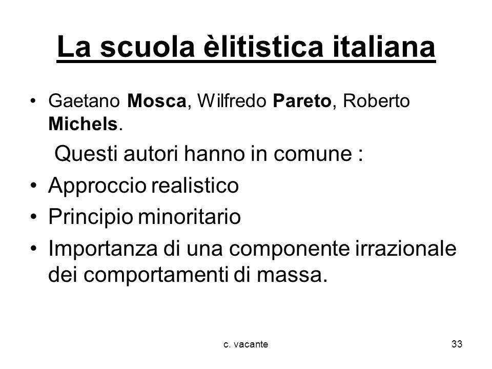 c. vacante33 La scuola èlitistica italiana Gaetano Mosca, Wilfredo Pareto, Roberto Michels. Questi autori hanno in comune : Approccio realistico Princ