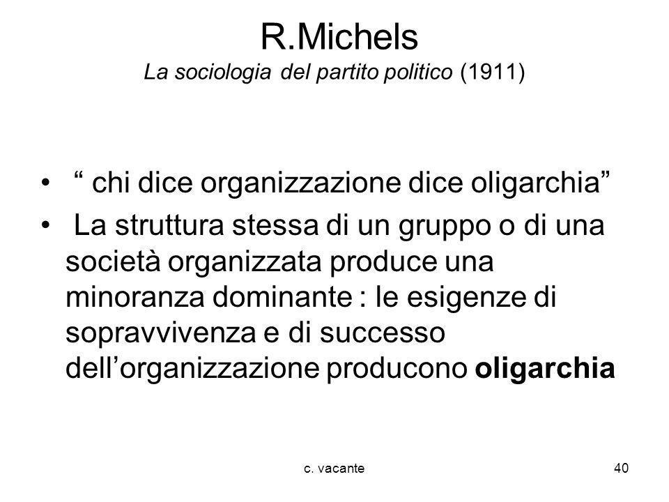 c. vacante40 R.Michels La sociologia del partito politico (1911) chi dice organizzazione dice oligarchia La struttura stessa di un gruppo o di una soc