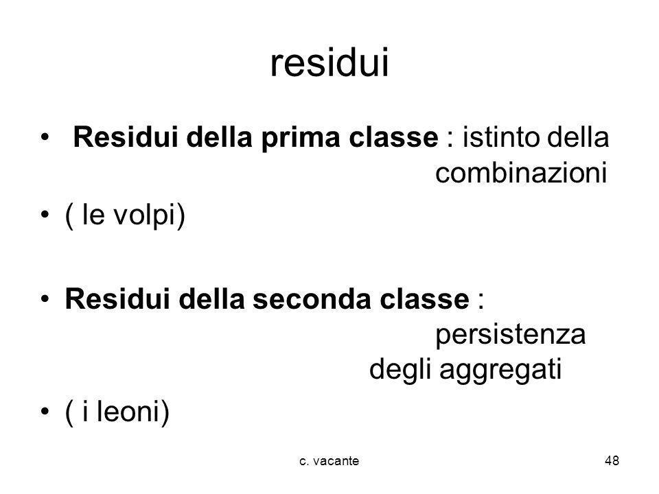 c. vacante48 residui Residui della prima classe : istinto della combinazioni ( le volpi) Residui della seconda classe : persistenza degli aggregati (