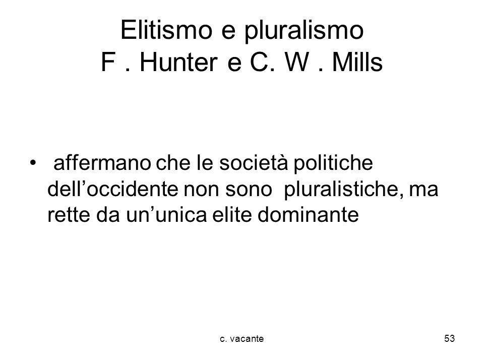 c. vacante53 Elitismo e pluralismo F. Hunter e C. W. Mills affermano che le società politiche delloccidente non sono pluralistiche, ma rette da ununic