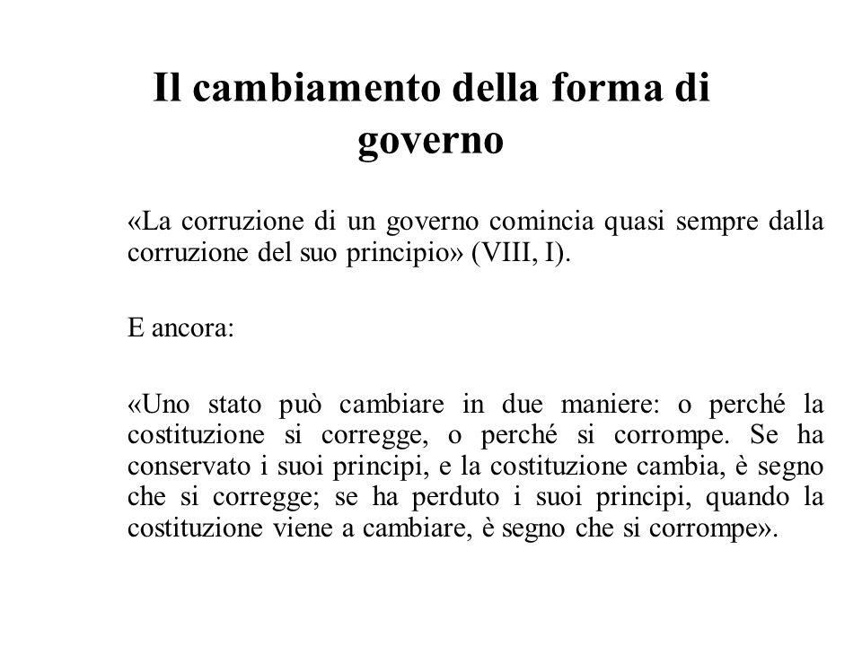 Il cambiamento della forma di governo «La corruzione di un governo comincia quasi sempre dalla corruzione del suo principio» (VIII, I). E ancora: «Uno