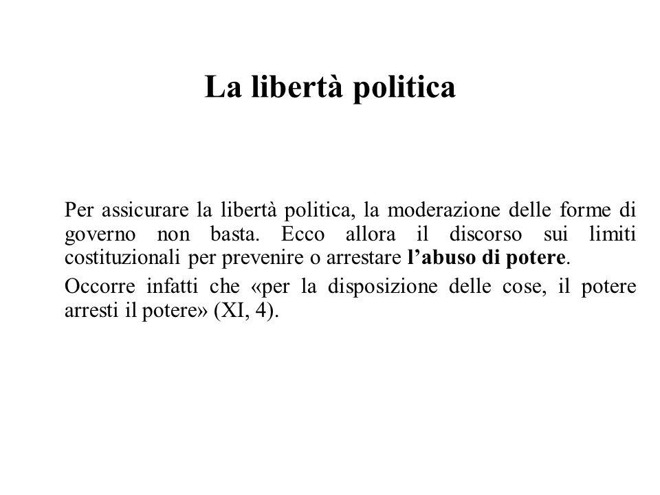 La libertà politica Per assicurare la libertà politica, la moderazione delle forme di governo non basta. Ecco allora il discorso sui limiti costituzio