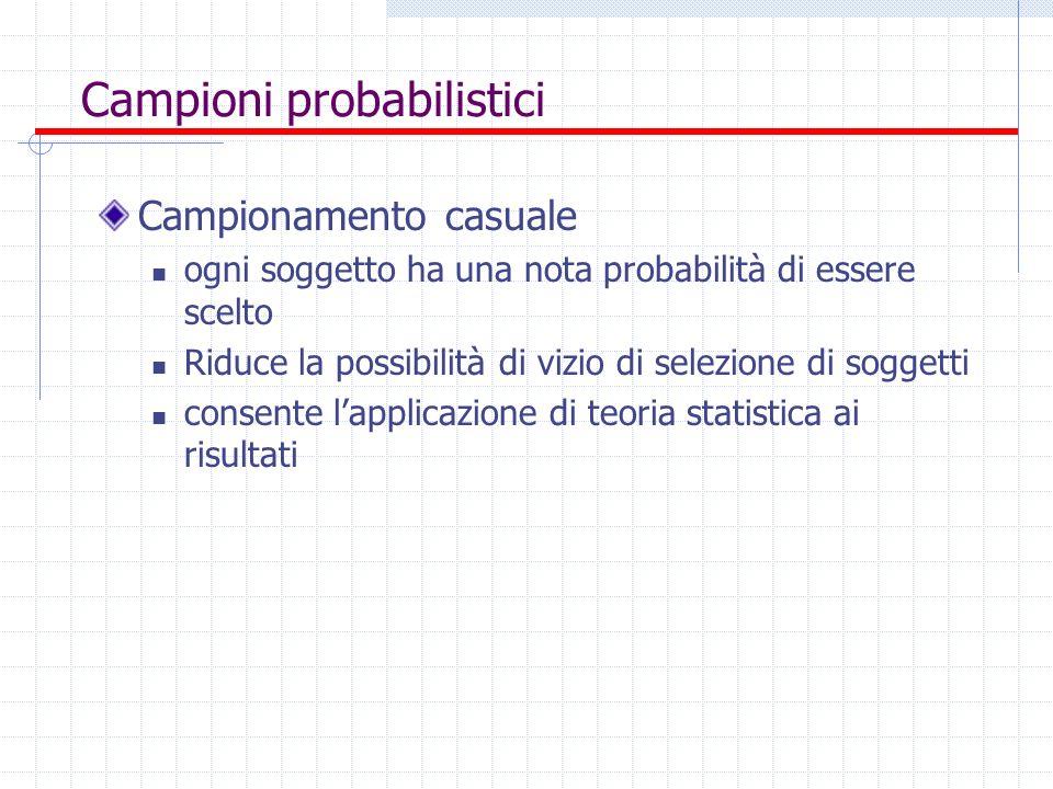 Campioni probabilistici Campionamento casuale ogni soggetto ha una nota probabilità di essere scelto Riduce la possibilità di vizio di selezione di so
