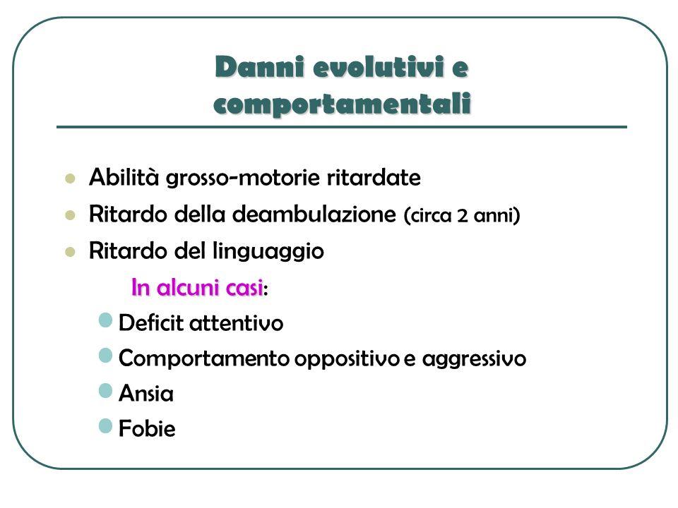 Danni evolutivi e comportamentali Abilità grosso-motorie ritardate Ritardo della deambulazione (circa 2 anni) Ritardo del linguaggio In alcuni casi In